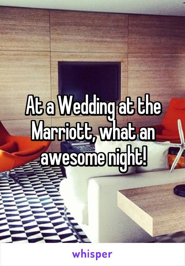 At a Wedding at the Marriott, what an awesome night!