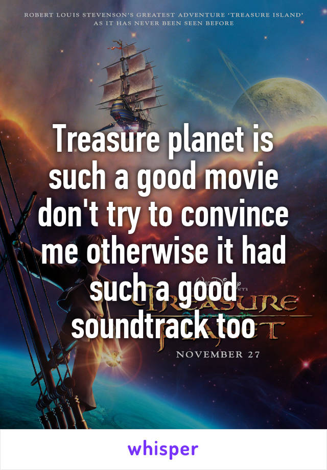 Treasure planet is such a good movie don't try to convince me otherwise it had such a good soundtrack too