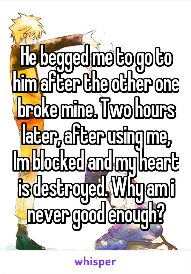 He begged me to go to him after the other one broke mine. Two hours later, after using me, Im blocked and my heart is destroyed. Why am i never good enough?