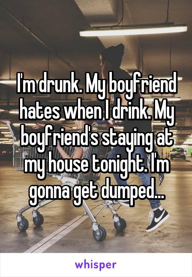 I'm drunk. My boyfriend hates when I drink. My boyfriend's staying at my house tonight. I'm gonna get dumped...
