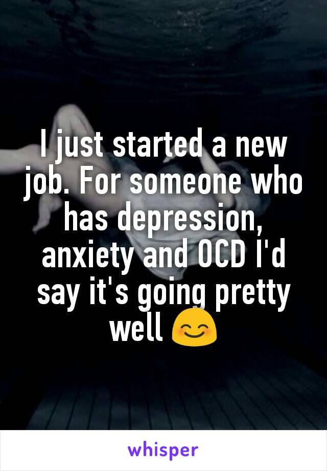 I just started a new job. For someone who has depression, anxiety and OCD I'd say it's going pretty well 😊