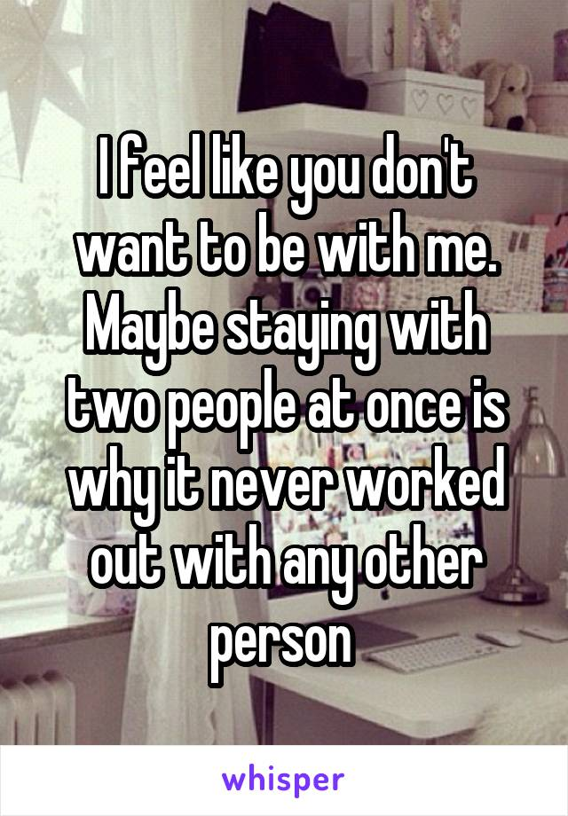 I feel like you don't want to be with me. Maybe staying with two people at once is why it never worked out with any other person