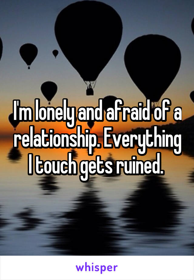 I'm lonely and afraid of a relationship. Everything I touch gets ruined.