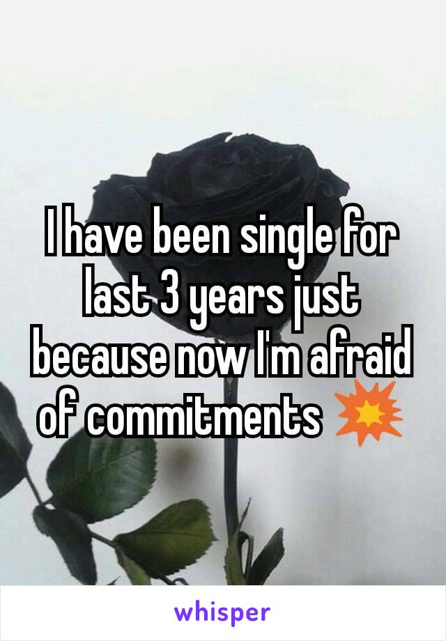 I have been single for last 3 years just because now I'm afraid of commitments 💥