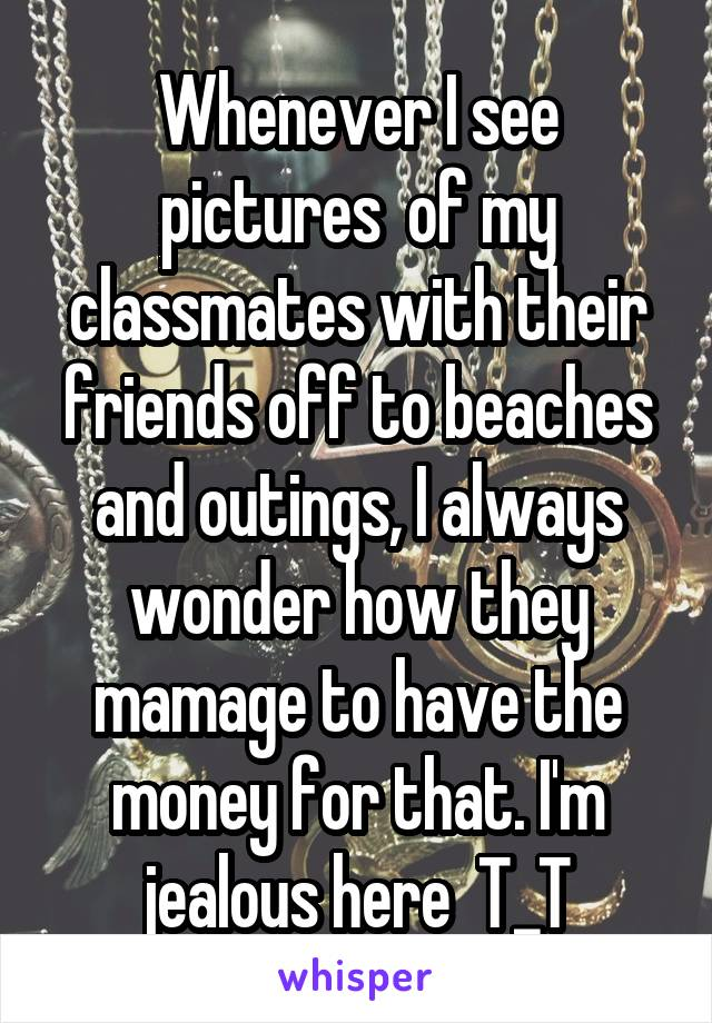 Whenever I see pictures  of my classmates with their friends off to beaches and outings, I always wonder how they mamage to have the money for that. I'm jealous here  T_T