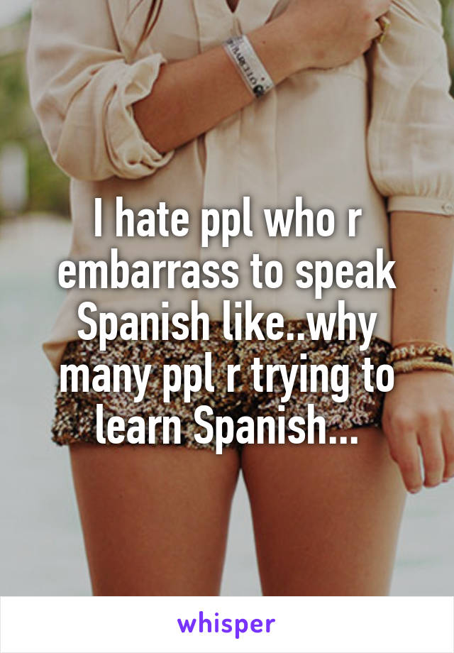 I hate ppl who r embarrass to speak Spanish like..why many ppl r trying to learn Spanish...
