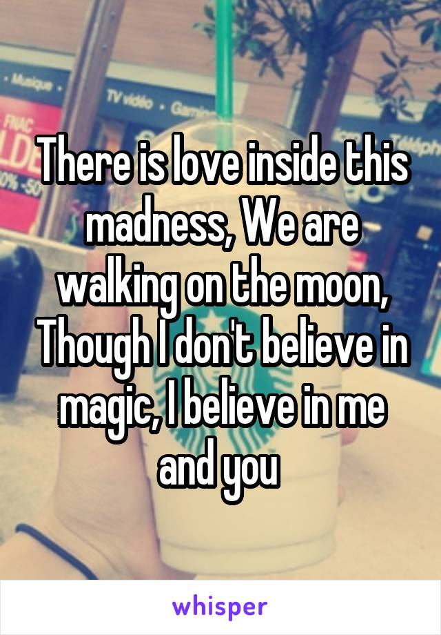There is love inside this madness, We are walking on the moon, Though I don't believe in magic, I believe in me and you