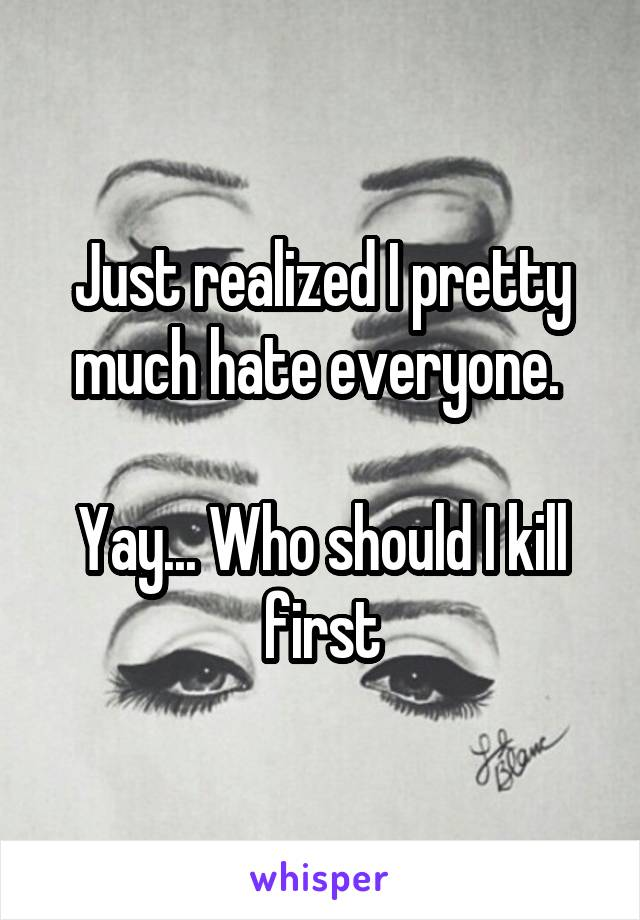 Just realized I pretty much hate everyone.   Yay... Who should I kill first