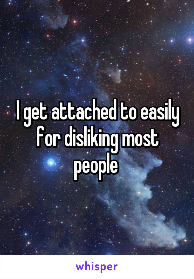 I get attached to easily for disliking most people
