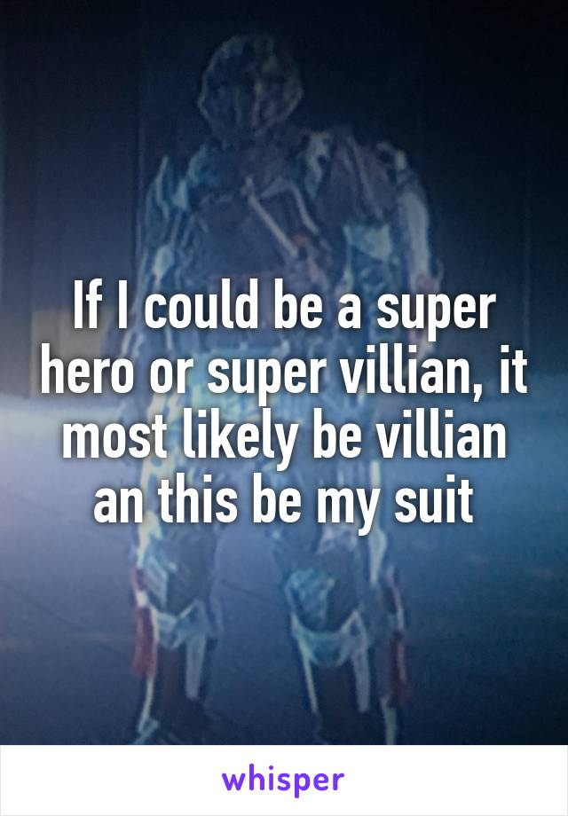 If I could be a super hero or super villian, it most likely be villian an this be my suit