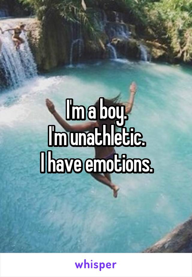 I'm a boy. I'm unathletic. I have emotions.