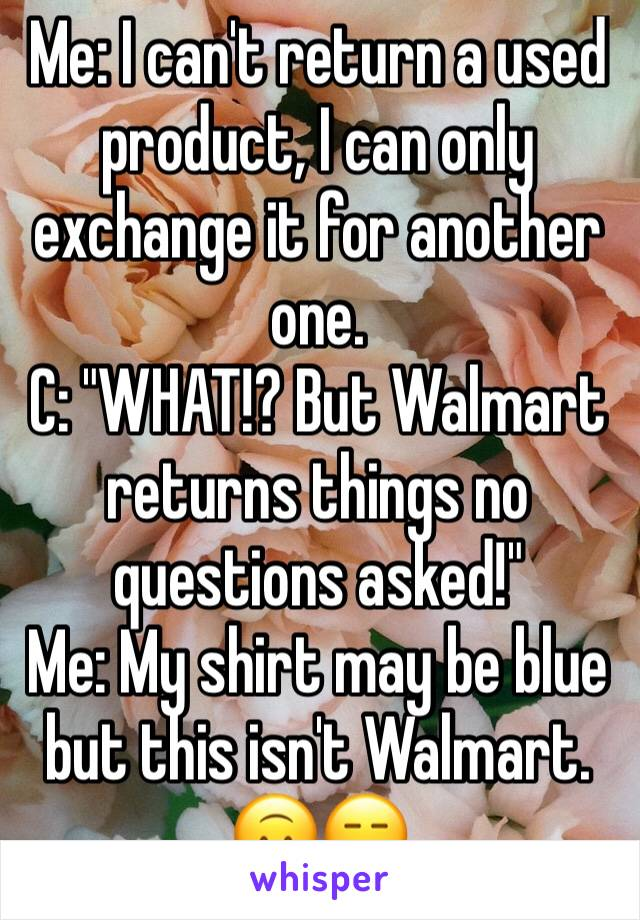 "Me: I can't return a used product, I can only exchange it for another one. C: ""WHAT!? But Walmart returns things no questions asked!"" Me: My shirt may be blue but this isn't Walmart. 🙃😑"