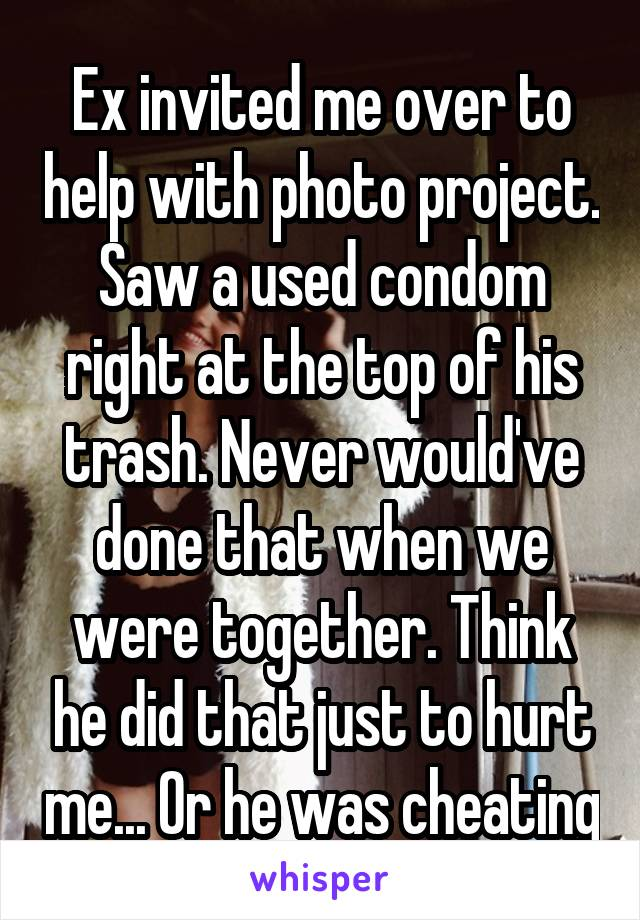 Ex invited me over to help with photo project. Saw a used condom right at the top of his trash. Never would've done that when we were together. Think he did that just to hurt me... Or he was cheating
