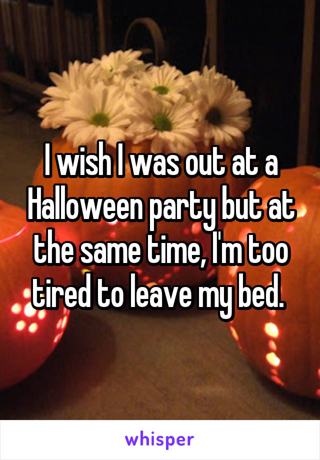 I wish I was out at a Halloween party but at the same time, I'm too tired to leave my bed.