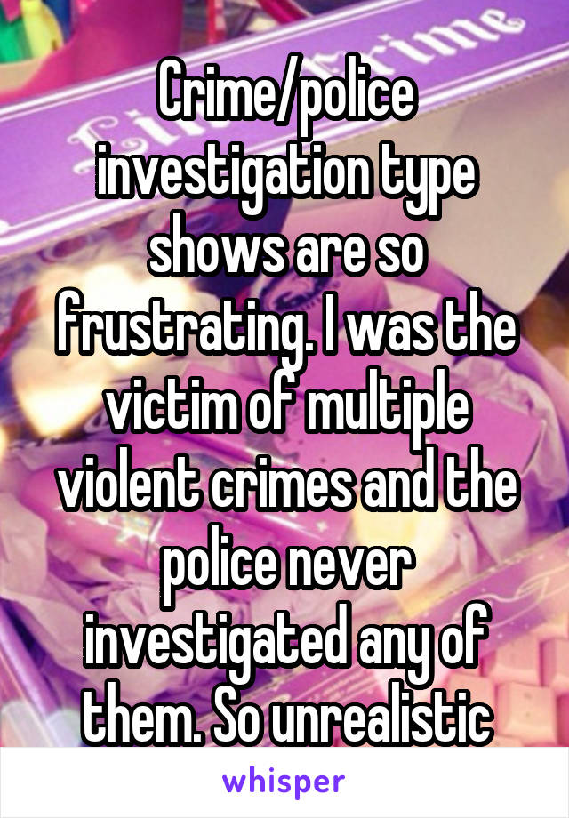 Crime/police investigation type shows are so frustrating. I was the victim of multiple violent crimes and the police never investigated any of them. So unrealistic