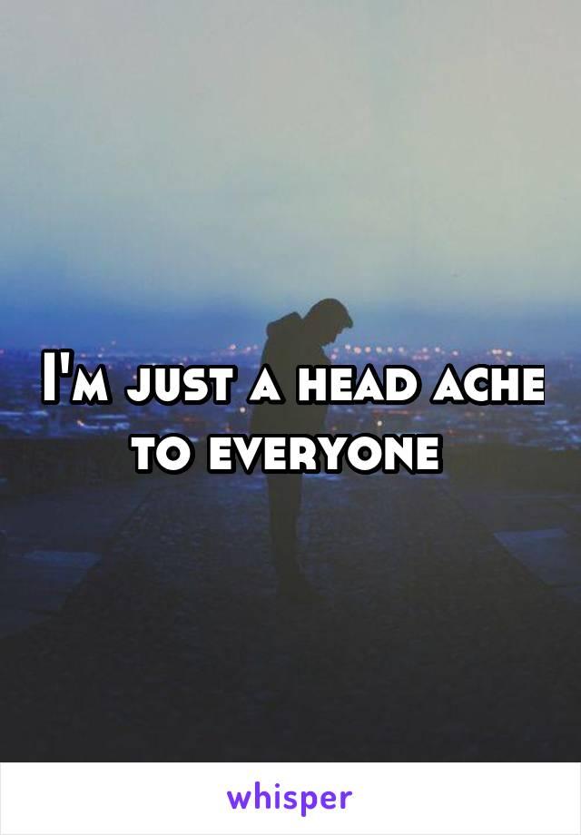 I'm just a head ache to everyone