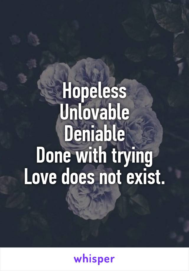 Hopeless Unlovable Deniable Done with trying Love does not exist.