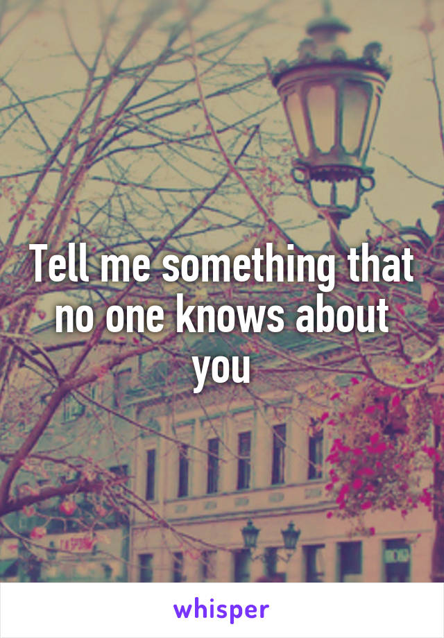 Tell me something that no one knows about you