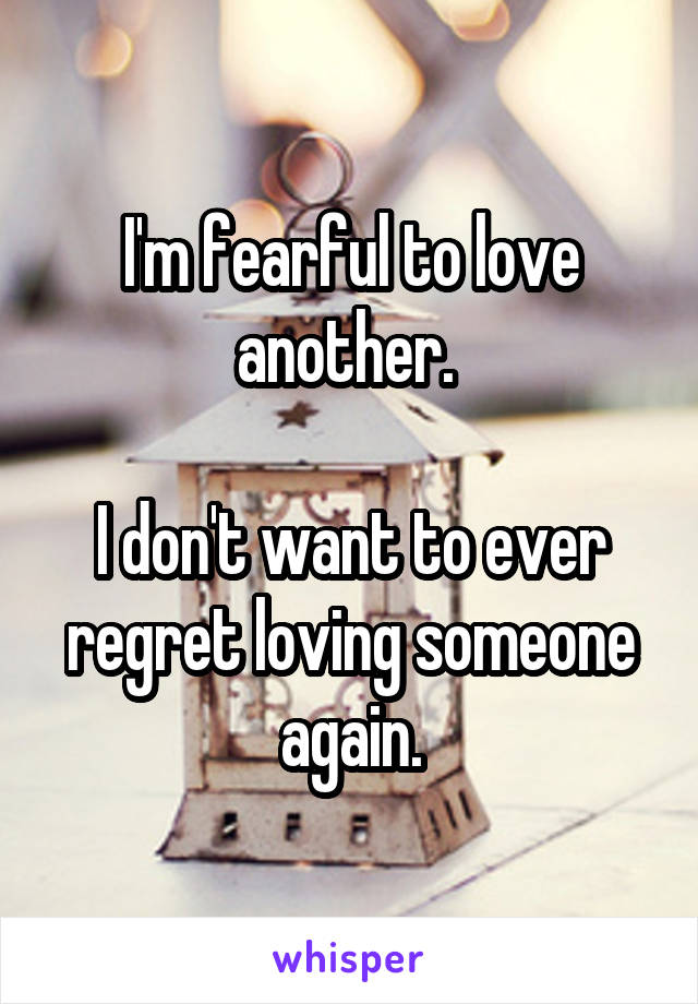 I'm fearful to love another.   I don't want to ever regret loving someone again.