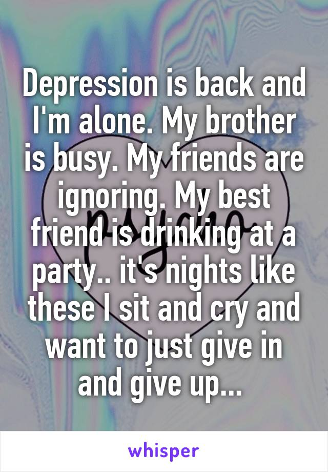 Depression is back and I'm alone. My brother is busy. My friends are ignoring. My best friend is drinking at a party.. it's nights like these I sit and cry and want to just give in and give up...