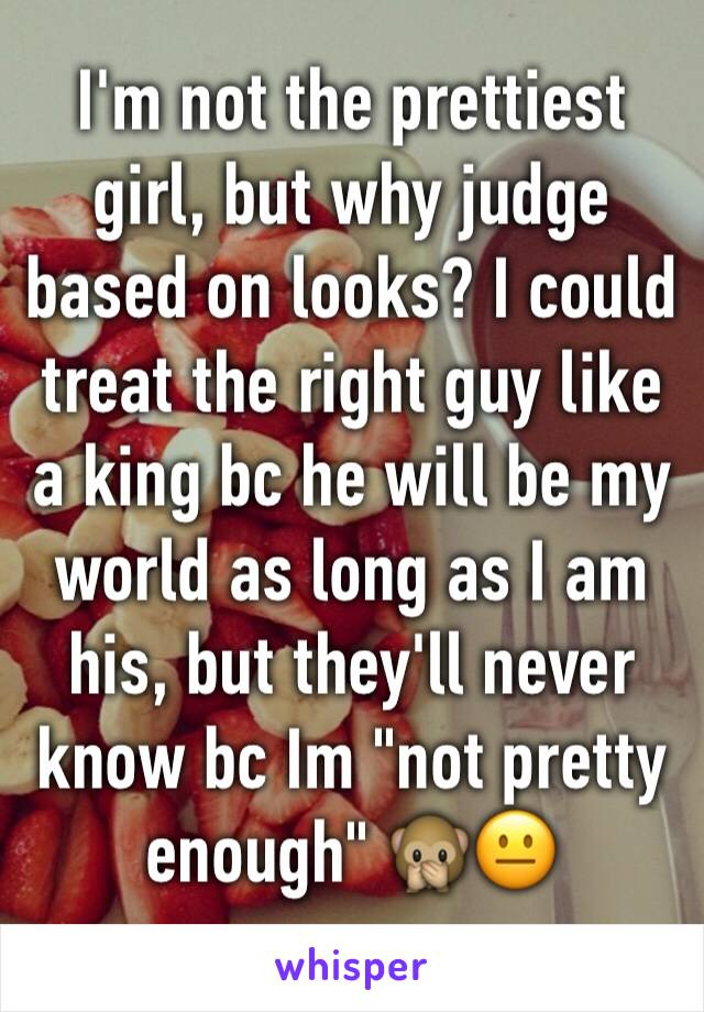 "I'm not the prettiest girl, but why judge based on looks? I could treat the right guy like a king bc he will be my world as long as I am his, but they'll never know bc Im ""not pretty enough"" 🙊😐"
