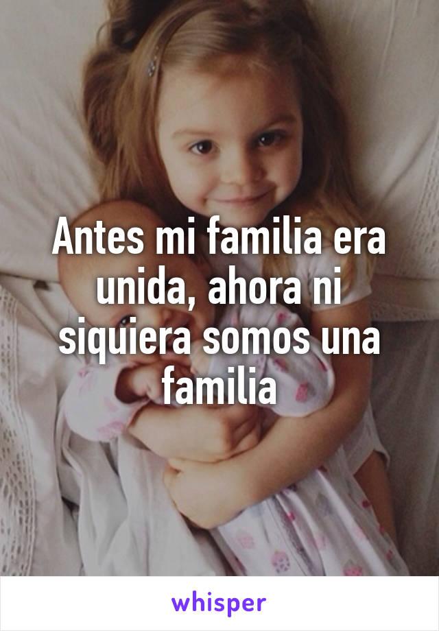 Antes mi familia era unida, ahora ni siquiera somos una familia