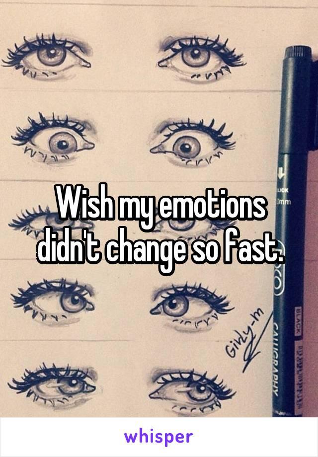 Wish my emotions didn't change so fast.