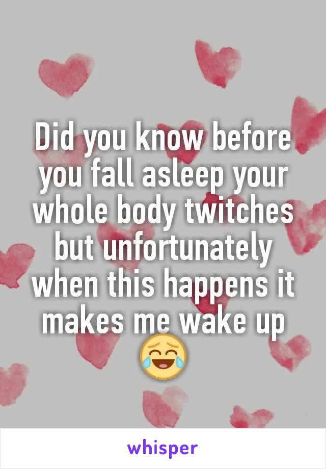 Did you know before you fall asleep your whole body twitches but unfortunately when this happens it makes me wake up😂