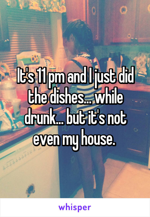 It's 11 pm and I just did the dishes... while drunk... but it's not even my house.