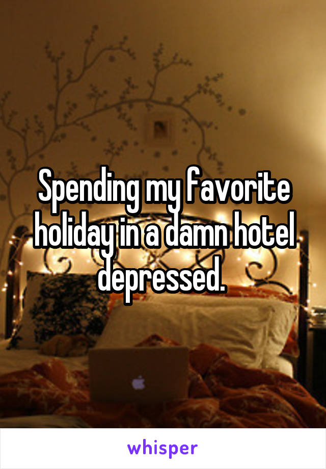 Spending my favorite holiday in a damn hotel depressed.