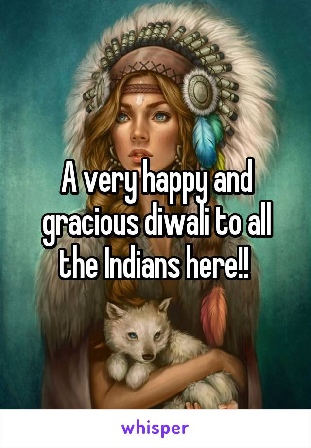 A very happy and gracious diwali to all the Indians here!!