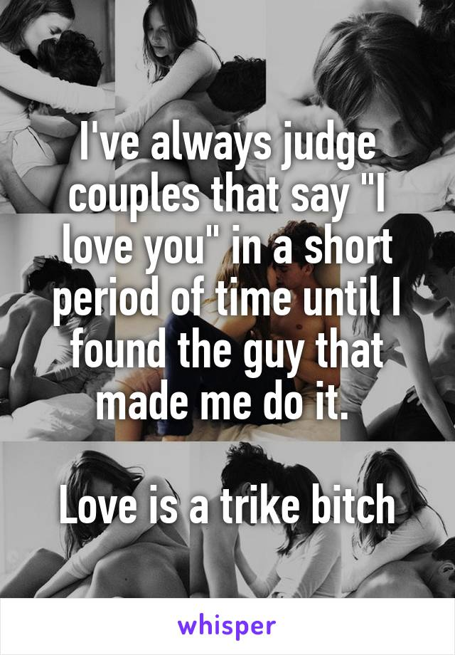"""I've always judge couples that say """"I love you"""" in a short period of time until I found the guy that made me do it.   Love is a trike bitch"""