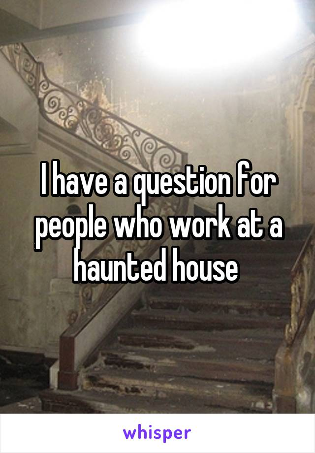 I have a question for people who work at a haunted house
