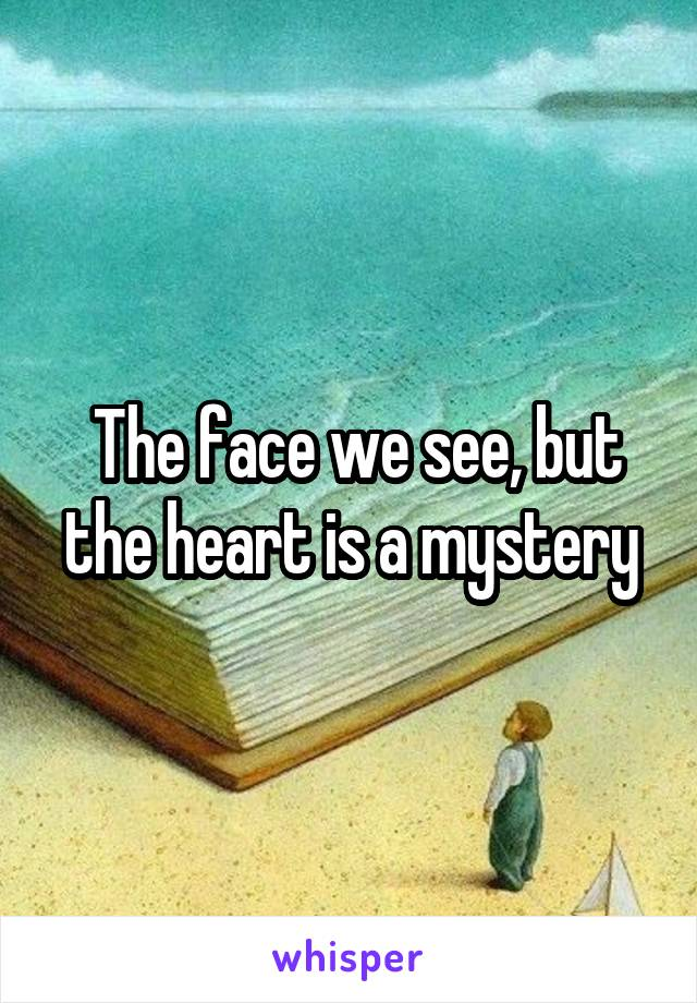 The face we see, but the heart is a mystery