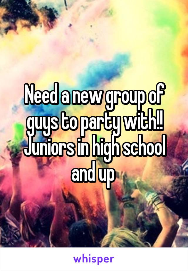 Need a new group of guys to party with!! Juniors in high school and up