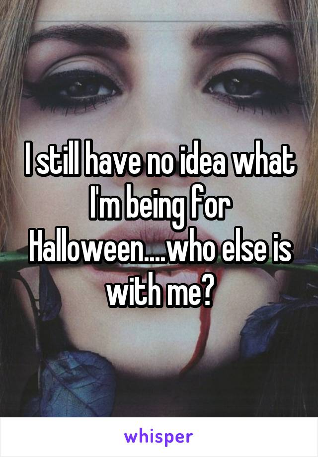 I still have no idea what I'm being for Halloween....who else is with me?