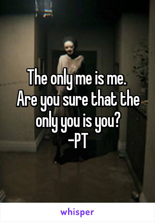 The only me is me.  Are you sure that the only you is you? -PT