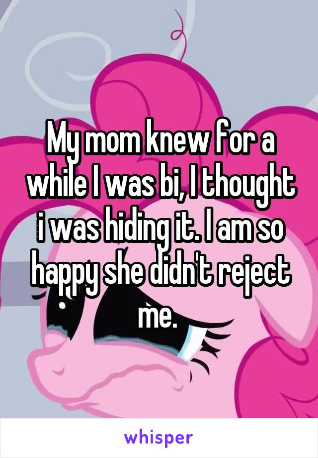 My mom knew for a while I was bi, I thought i was hiding it. I am so happy she didn't reject me.