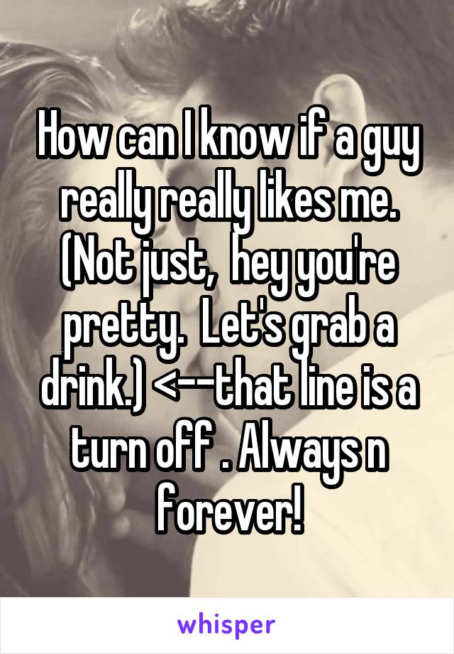 How can I know if a guy really really likes me. (Not just,  hey you're pretty.  Let's grab a drink.) <--that line is a turn off . Always n forever!