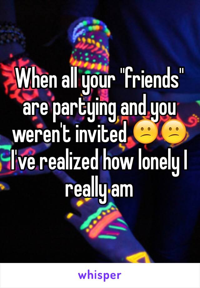 """When all your """"friends"""" are partying and you weren't invited 😕😕 I've realized how lonely I really am"""