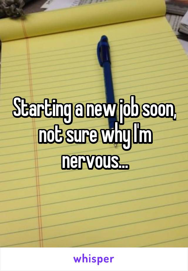 Starting a new job soon, not sure why I'm nervous...