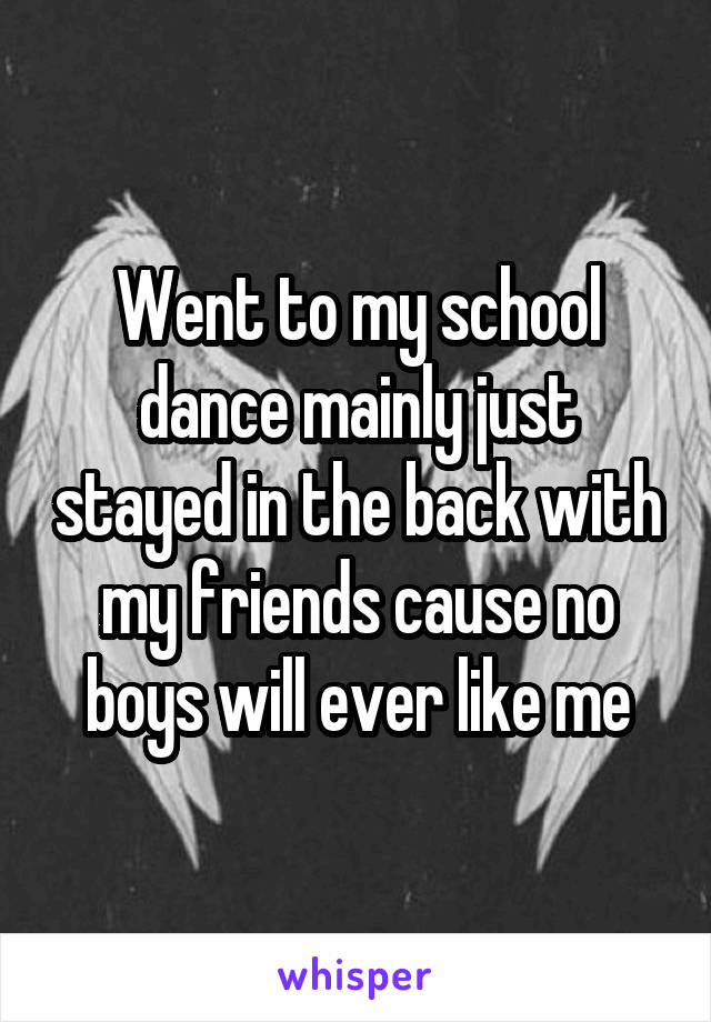 Went to my school dance mainly just stayed in the back with my friends cause no boys will ever like me