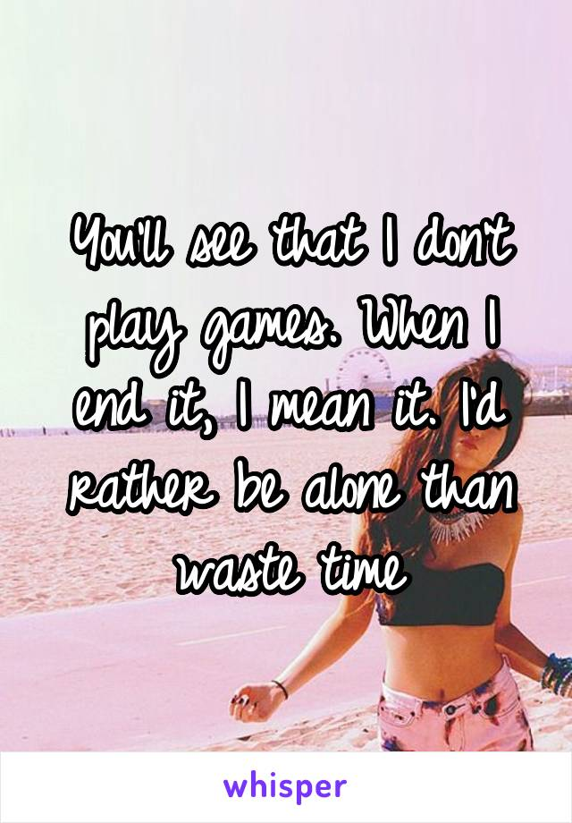 You'll see that I don't play games. When I end it, I mean it. I'd rather be alone than waste time