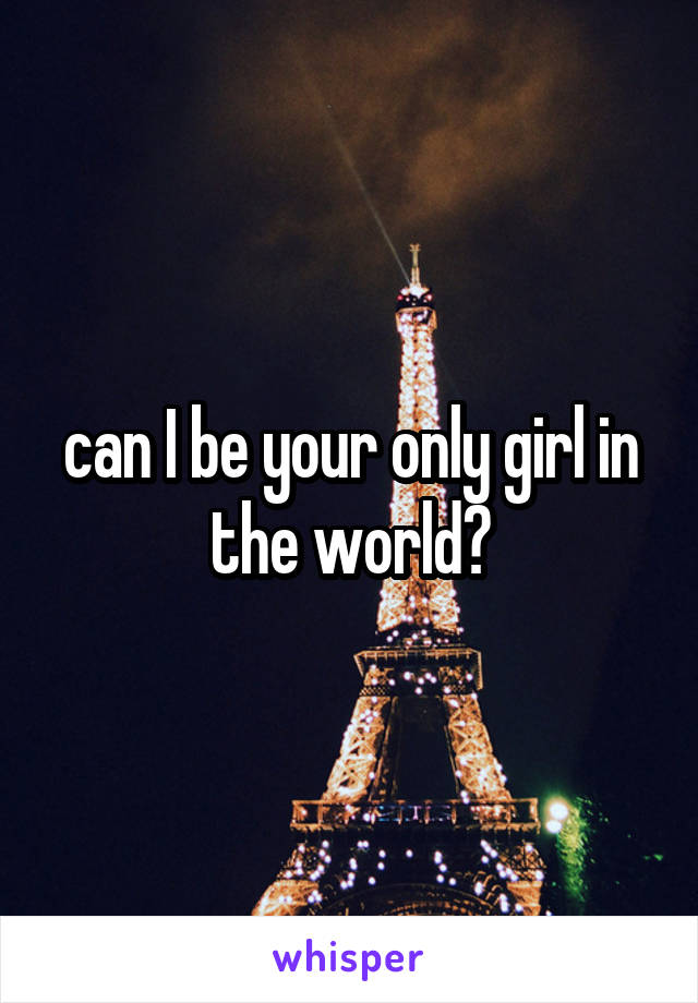 can I be your only girl in the world?