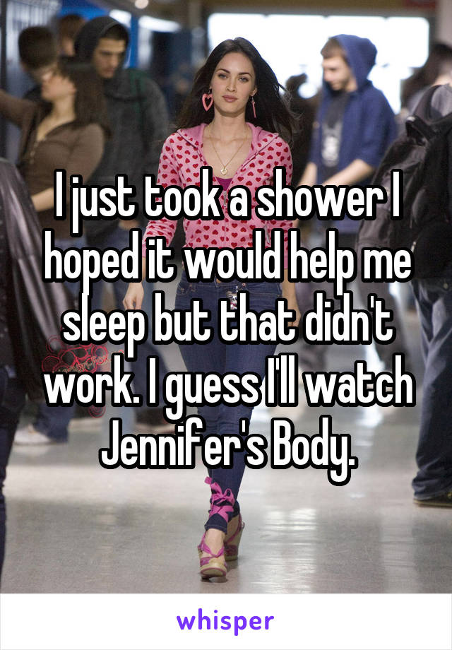 I just took a shower I hoped it would help me sleep but that didn't work. I guess I'll watch Jennifer's Body.