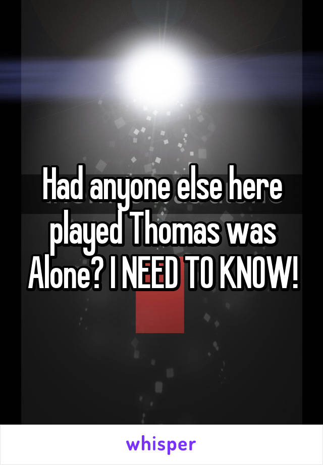 Had anyone else here played Thomas was Alone? I NEED TO KNOW!