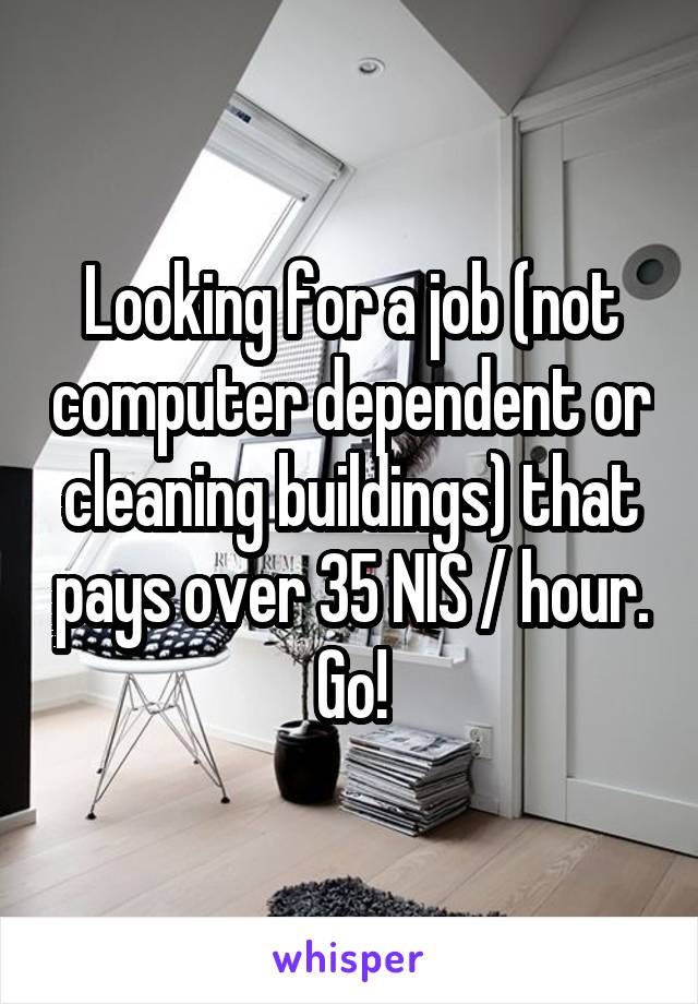 Looking for a job (not computer dependent or cleaning buildings) that pays over 35 NIS / hour. Go!