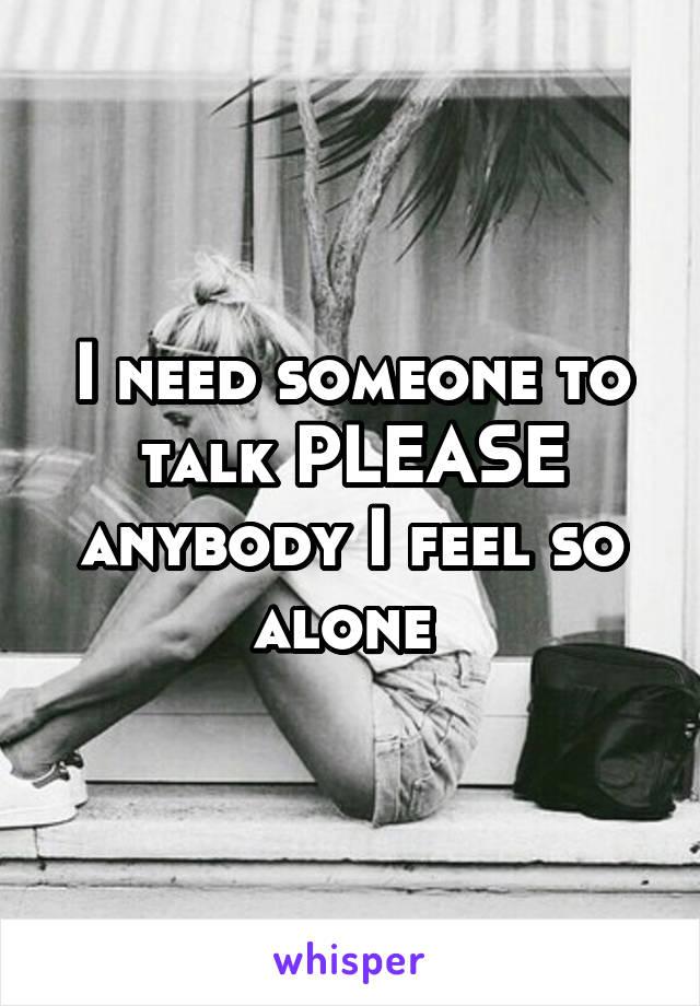 I need someone to talk PLEASE anybody I feel so alone