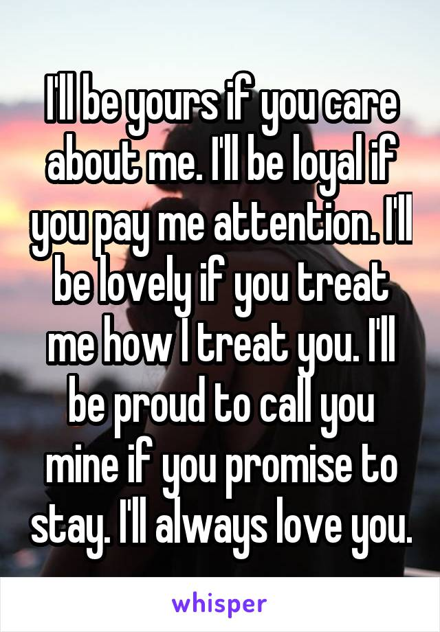 I'll be yours if you care about me. I'll be loyal if you pay me attention. I'll be lovely if you treat me how I treat you. I'll be proud to call you mine if you promise to stay. I'll always love you.