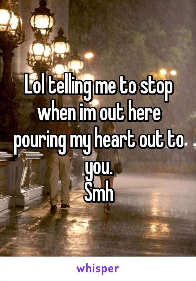 Lol telling me to stop when im out here pouring my heart out to you. Smh